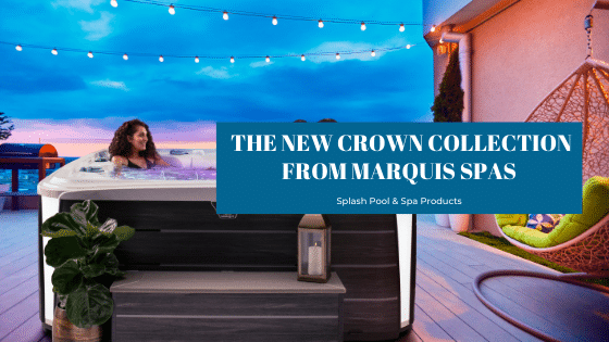 Introducing the new Crown Collection from Marquis Spas exclusively at Splash Pool & Spa