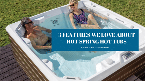 3 Features We Love About Hot Spring Hot Tubs at Splash Pool and Spa
